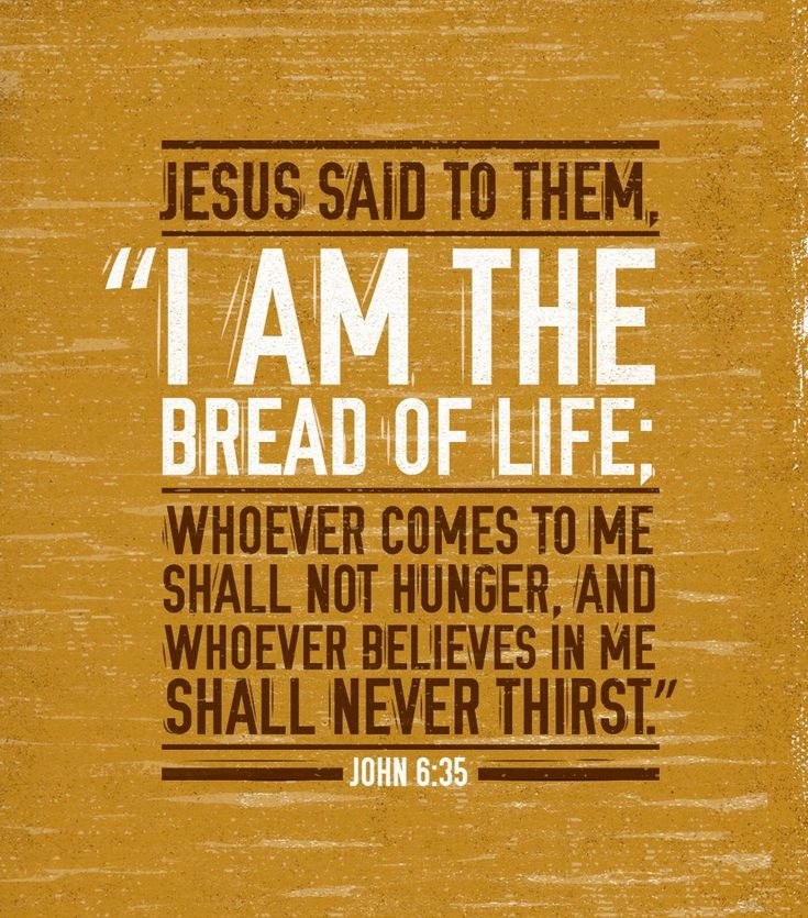 """Jesus said to them, ""I am the bread of life; whoever comes to me shall not hunger, and whoever believes in me shall never thirst."" John 6:35"