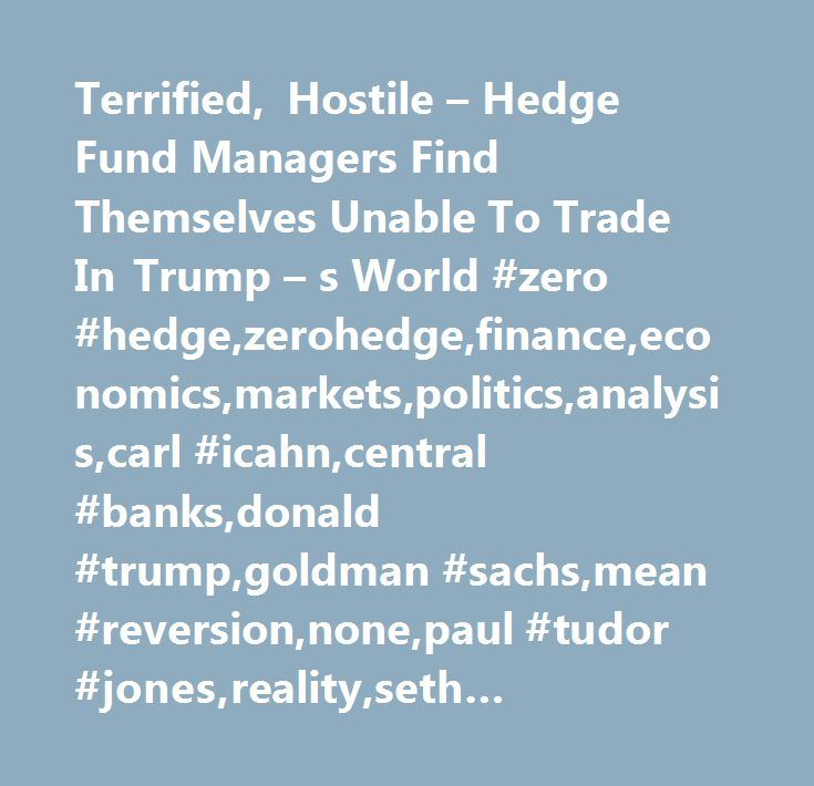 Terrified, Hostile – Hedge Fund Managers Find Themselves Unable To Trade In Trump – s World #zero #hedge,zerohedge,finance,economics,markets,politics,analysis,carl #icahn,central #banks,donald #trump,goldman #sachs,mean #reversion,none,paul #tudor #jones,reality,seth #klarman,twitter,value #investing,volatility,wells #fargo…