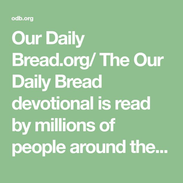 Our Daily Bread.org/   The Our Daily Bread devotional is read by millions of people around the world and encourages people to spend time with God every day.