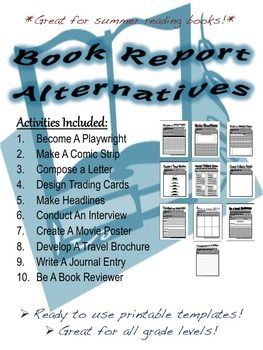 10 templates for alternative book report activities. These activities are *great* to use with summer reading books.  Activities are easily adaptable for all grade levels!  Activities Included: 1. Become A Playwright 2. Make A Comic Strip 3. Compose a Letter 4. Design Trading Cards 5. Make Headlines 6. Conduct An Interview 7. Create A Movie Poster 8. Develop A Travel Brochure 9. Write A Journal Entry 10. Be A Book Reviewer