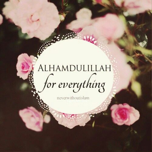 always be grateful and say alhamdulillah for everything