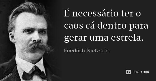 É necessário ter o caos cá dentro para gerar uma estrela. — Friedrich Nietzsche