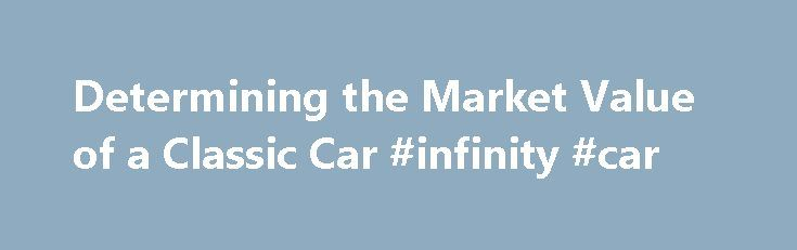 Determining the Market Value of a Classic Car #infinity #car http://germany.remmont.com/determining-the-market-value-of-a-classic-car-infinity-car/  #market value of cars # Determining the Market Value of a Classic Car By Tony and Michele Hamer. Classic Cars Expert Whether you're buying or selling a classic car, you will want to determine its fair market value. Publications such as the Old Car Buyers Guide, Hemmings or NADA s Classic, Collectible and Special Interest Car Appraisal Guide…