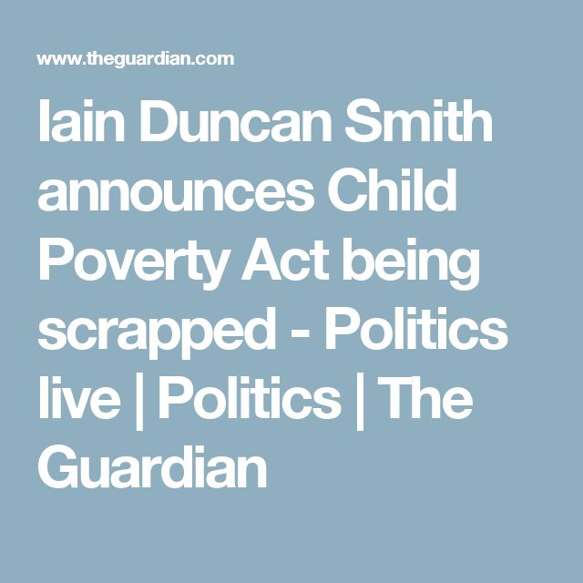 Iain Duncan Smith announces Child Poverty Act being scrapped - Politics live | Politics | The Guardian