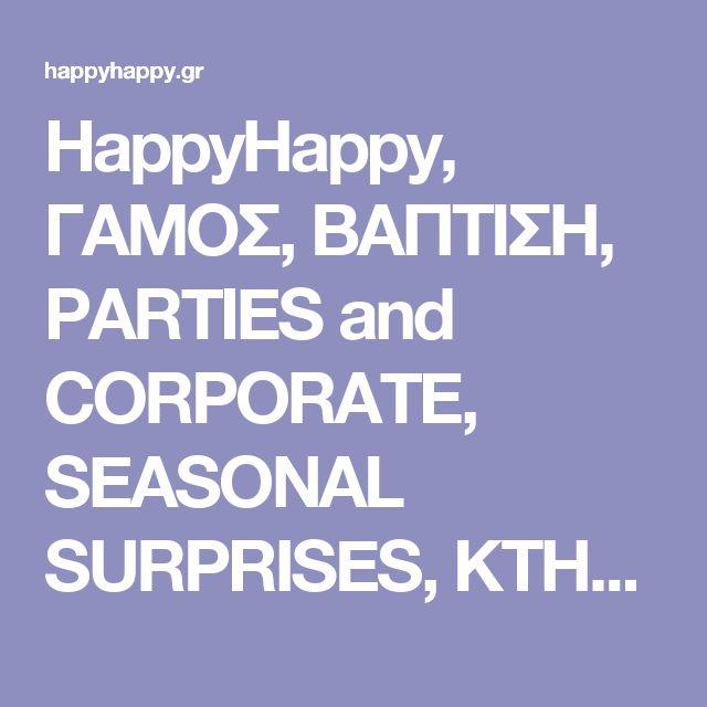 HappyHappy, ΓΑΜΟΣ, ΒΑΠΤΙΣΗ, PARTIES and CORPORATE, SEASONAL SURPRISES, ΚΤΗΜΑΤΑ, ΞΕΝΟΔΟΧΕΙΑ, ΕΙΔΙΚΟΙ ΧΩΡΟΙ, CATERINGS