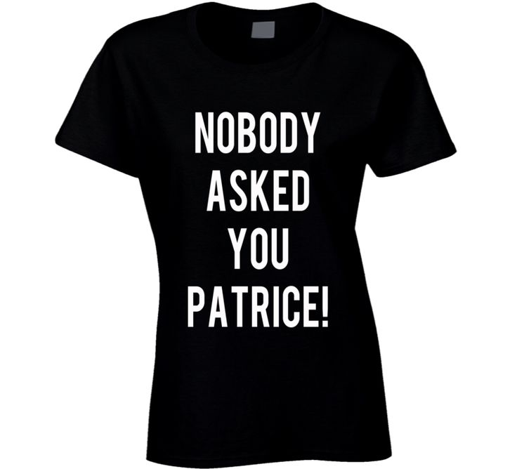 Nobody Asked You Patrice Funny WIMYM Tee Shirt from YourNextTShirt.com