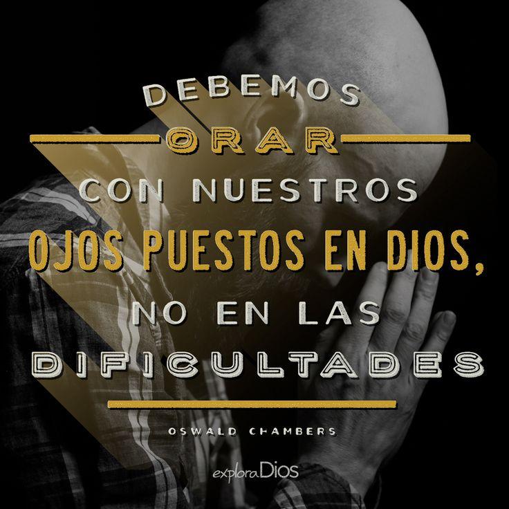 Debemos de orar con nuestros ojos puestos en #Dios, no en las dificultades. -Oswald Chambers #ExploraDios
