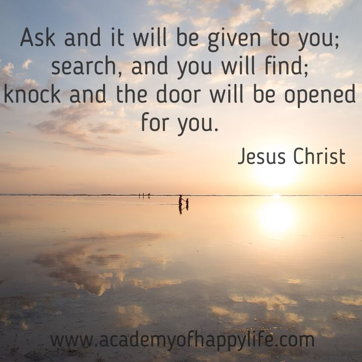 Ask and it will be given to you; search, and you will find; knock and the door will be opened for you! - Academy of happy life