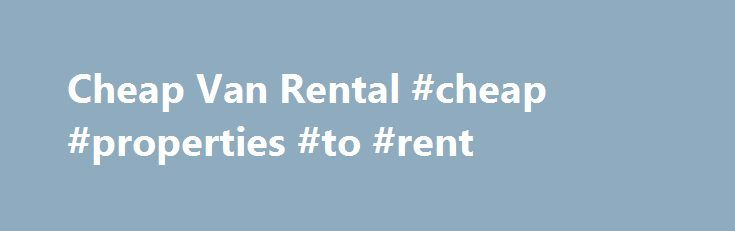 Cheap Van Rental #cheap #properties #to #rent http://rental.remmont.com/cheap-van-rental-cheap-properties-to-rent/  #cheap van rental # Van Hire Truck Hire Rental services Looking for short or Long Term Van Hire or Truck Rental? We can help you select the right truck or van for you for you. National Truck Rental Offers cheap van rental and truck rental – at the right price! National Truck Van Rental vehicles...