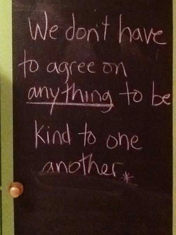 We don't have to agree on anything to be kind to one