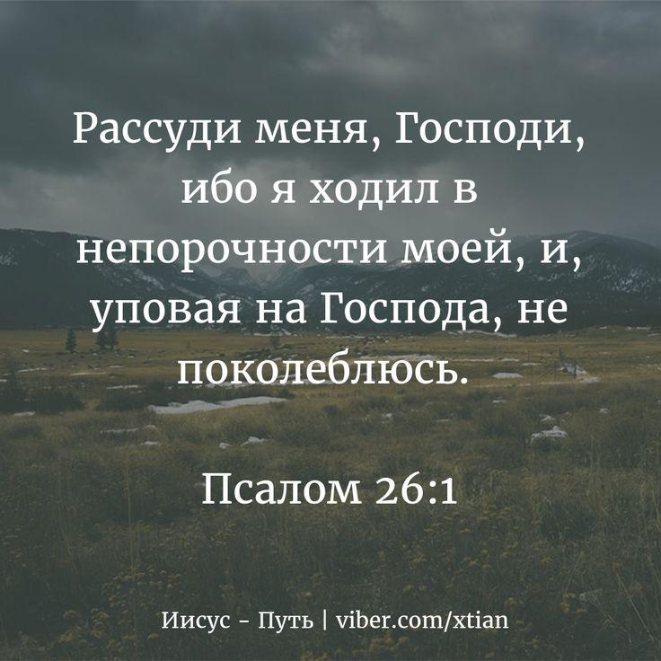 Рассуди меня, Господи, ибо я ходил в непорочности моей, и, уповая на Господа, не поколеблюсь.   Псалом 26:1