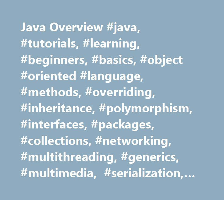 Java Overview #java, #tutorials, #learning, #beginners, #basics, #object #oriented #language, #methods, #overriding, #inheritance, #polymorphism, #interfaces, #packages, #collections, #networking, #multithreading, #generics, #multimedia, #serialization, #gui. http://albuquerque.remmont.com/java-overview-java-tutorials-learning-beginners-basics-object-oriented-language-methods-overriding-inheritance-polymorphism-interfaces-packages-collections-networking-mu/  # Java – Overview Java…