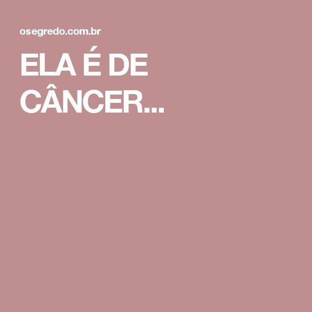 ELA É DE CÂNCER...