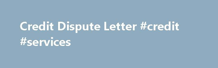 Credit Dispute Letter #credit #services http://credit-loan.remmont.com/credit-dispute-letter-credit-services/  #credit repair letters # Anatomy of a credit dispute letter The old adage about the importance of first impressions is just as applicable when talking about a credit dispute letter. A well-written and properly crafted credit dispute letter can be invaluable in working to clean up your credit and improve your credit score — making […]