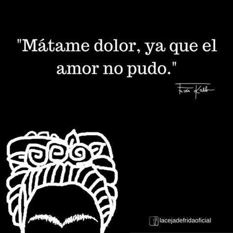 """""""Mátame dolor… Ya que el amor no pudo."""" — Frida Kahlo - Buscar con Google"""