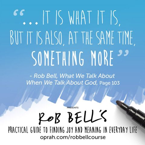 ... It is what it is, but it is also, at the same time, something more. — Rob Bell