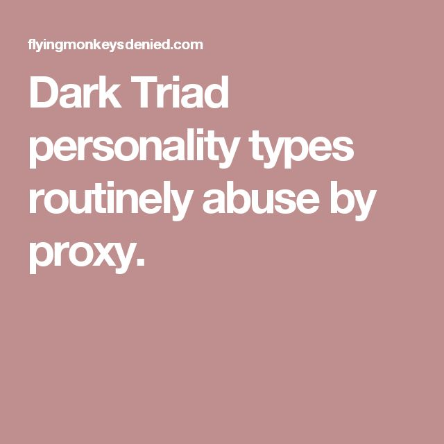 Dark Triad personality types routinely abuse by proxy.