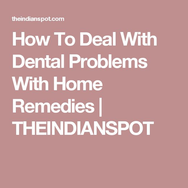 How To Deal With Dental Problems With Home Remedies   THEINDIANSPOT