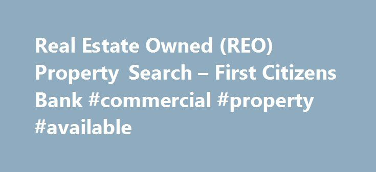 Real Estate Owned (REO) Property Search – First Citizens Bank #commercial #property #available http://commercial.remmont.com/real-estate-owned-reo-property-search-first-citizens-bank-commercial-property-available/  #commercial reo listings # JavaScript is required for this site to function properly. Find instructions for how to enable JavaScript here . Real Estate Owned (REO) Property Search The accuracy of all information and availability of property herein provided is not guaranteed and…