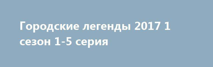 Городские легенды 2017 1 сезон 1-5 серия  http://kinoonline.org/serialy/549-gorodskie-legendy-2017-1-sezon-1-5-seriya.html