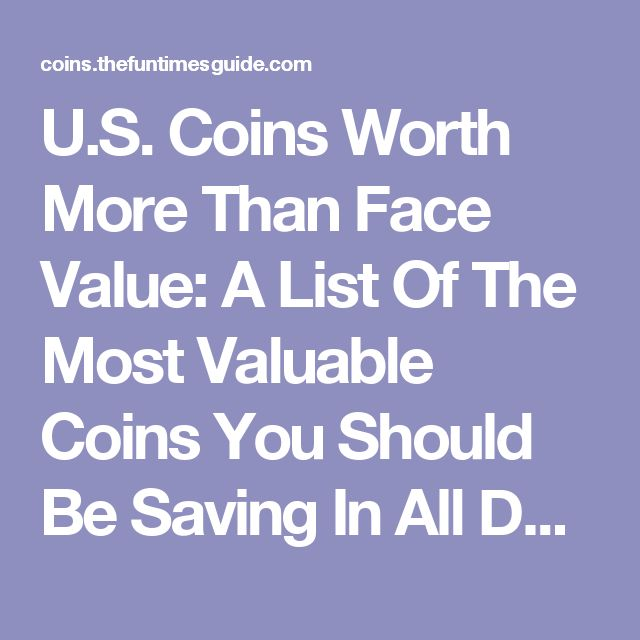 U.S. Coins Worth More Than Face Value: A List Of The Most Valuable Coins You Should Be Saving In All Denominations   The U.S. Coin Guide
