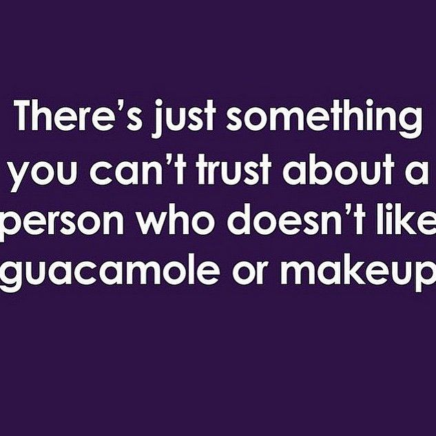 There's just something you can't trust about someone who doesn't like guacamole or makeup…