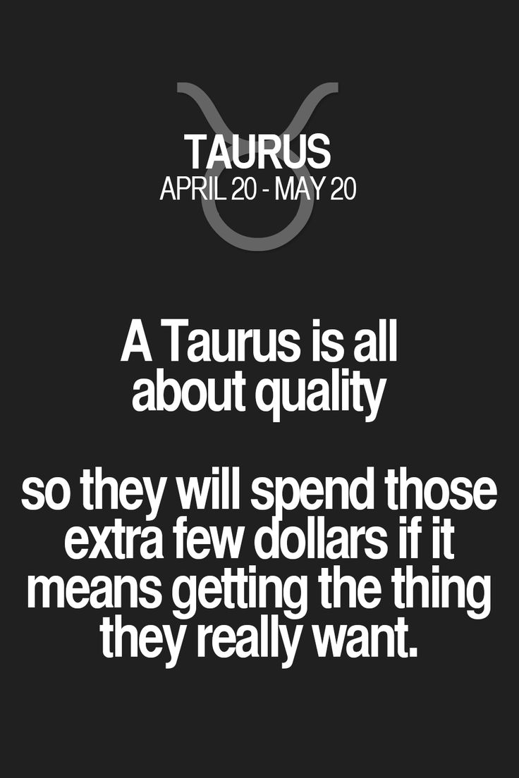 A Taurus is all about quality so they will spend those extra few dollars if it means getting the thing they really want. Taurus | Taurus Quotes | Taurus Zodiac Signs