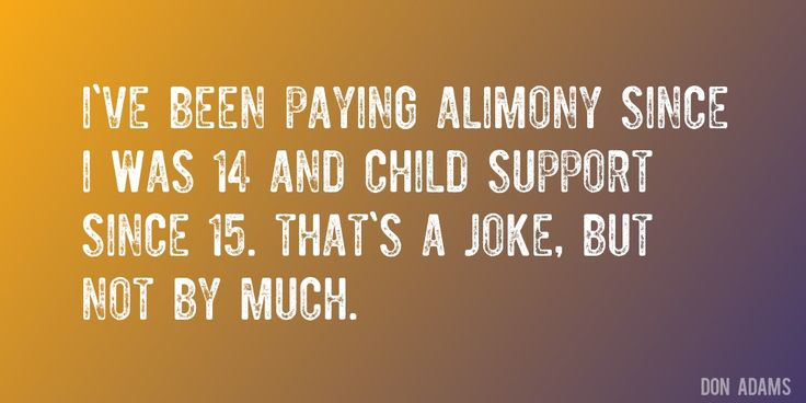 Quote by Don Adams => I've been paying alimony since I was 14 and child support since 15. That's a joke, but not by much.