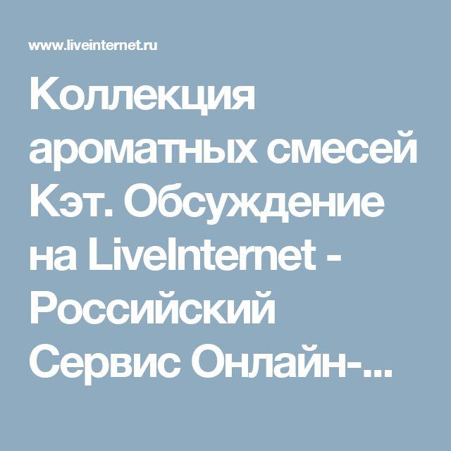 Коллекция ароматных смесей Кэт. Обсуждение на LiveInternet - Российский Сервис Онлайн-Дневников