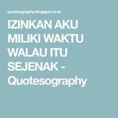 IZINKAN AKU MILIKI WAKTU WALAU ITU SEJENAK - Quotesography
