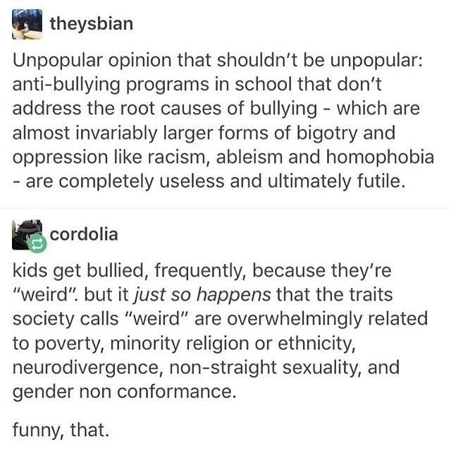 THIS. I feel this with ever fiber of my being. This is why the anti bullying programs fail, why bullying continues. Because it's just teaching kids to express the same terrible views in alternative, less visible ways. But it continues.
