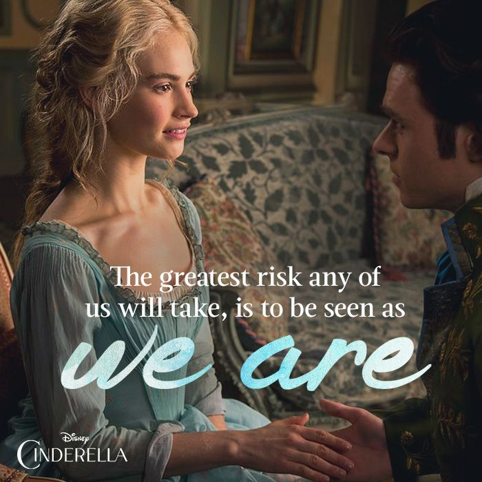 The greatest risk any of us will take, is to be seen as we are. -Cinderella