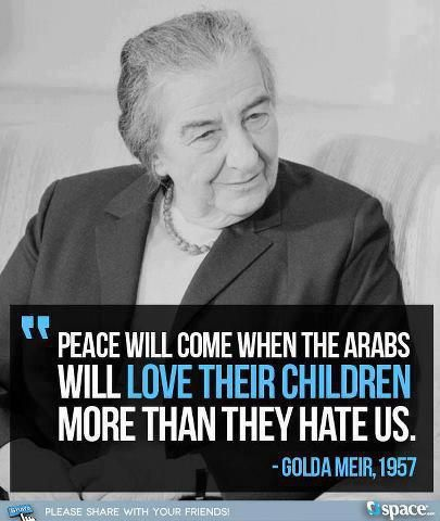 PEACE WILL COME WHEN THE ARABS WILL LOVE THEIR CHILDREN MORE THAN THEY HATE US.   1957 Israel's Prime Minister Golda Meir quote as pertinent for today as it was then!!!!