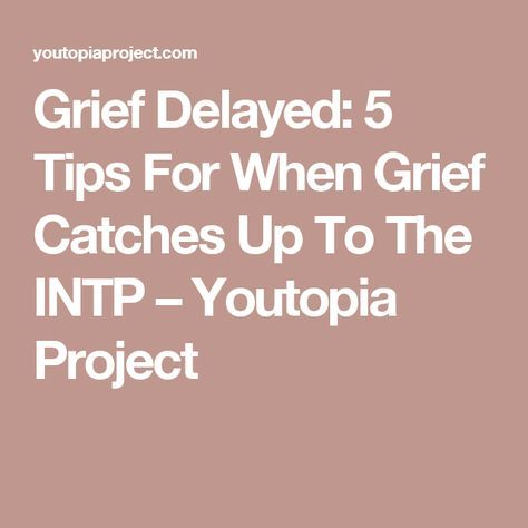 Grief Delayed: 5 Tips For When Grief Catches Up To The INTP – Youtopia Project