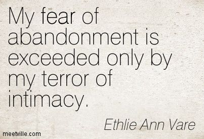 My fear of abandonment is exceeded only by my terror of ...