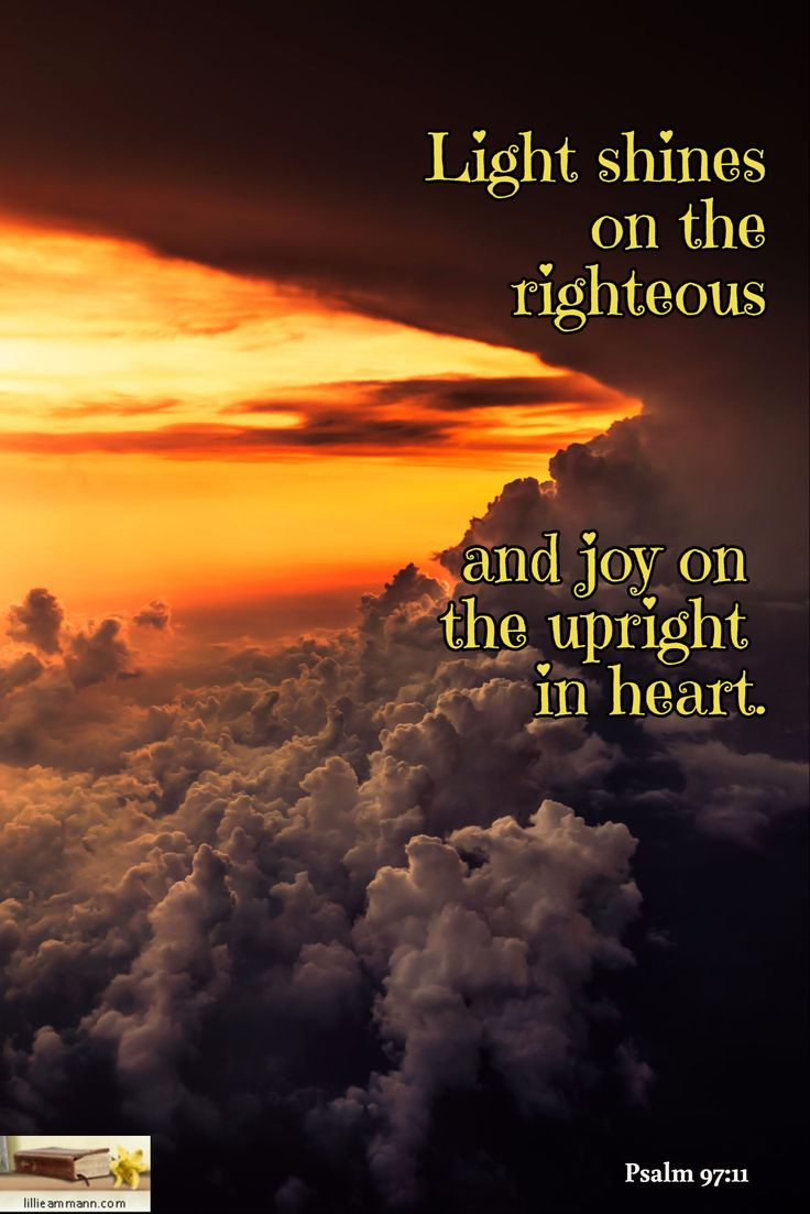 Light shines on the righteous    and joy on  the upright  in heart. / Psalm 97:11