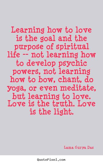 Learning how to love is the goal and the purpose of spiritual.. Lama Surya Das greatest love quotes