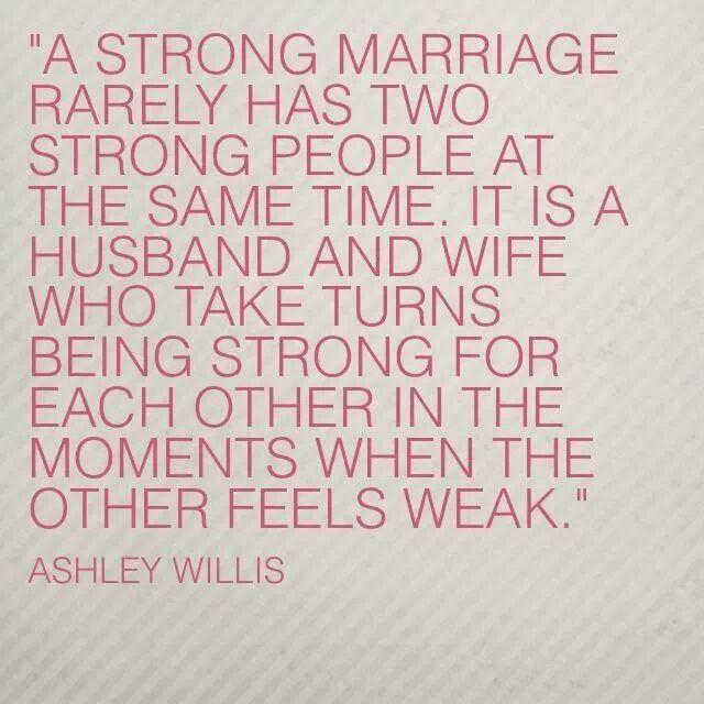 """A strong marriage rarely has two people strong at the same time. It is a husband and wife who take turns being strong for each other in the moments when the other feels weak."" -Ashley Willis #quote"