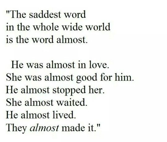 The saddest word in the whole wide world  is the word almost   He was almost in love   She was almost good for him   He almost stopped her   She almost waited   He almost lived   They almost made it