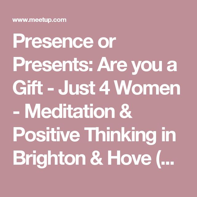 Presence or Presents: Are you a Gift - Just 4 Women -  Meditation & Positive Thinking in Brighton & Hove (Brighton, England)   | Meetup