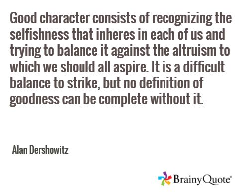 Good character consists of recognizing the selfishness that inheres in each of us and trying to balance it against the altruism to which we should all aspire. It is a difficult balance to strike, but no definition of goodness can be complete without it. / Alan Dershowitz
