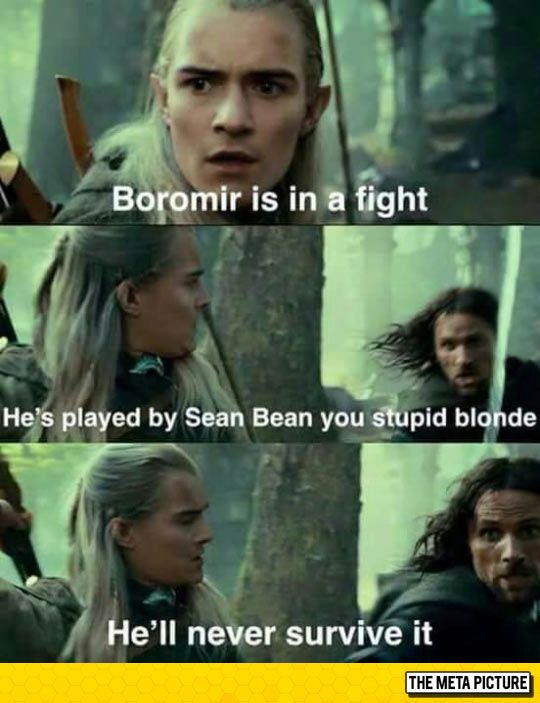 Sean Bean never survives... Haha he called legolas a stupid blonde. I guess i shouldn't really laugh because im blonde...