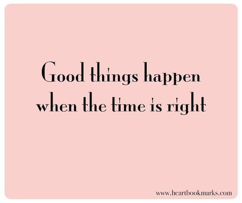Good things happen when the times is right. #wisewords