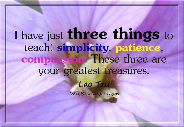 Greatest treasures: simplicity, patience, compassion ...