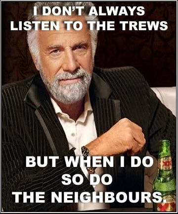 Even the Most Interesting Man In The World listens to the Trews loudly...