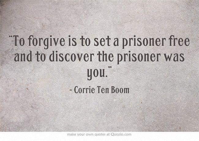 """To forgive is to set a prisoner free and to discover that the prisoner was you."""