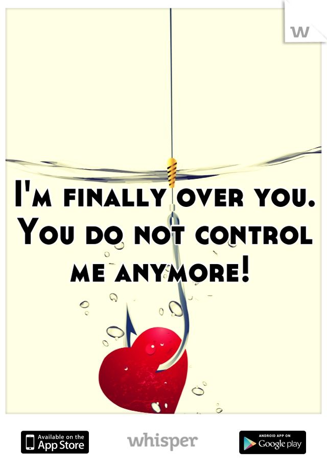 I'm finally over you. You do not control me anymore!