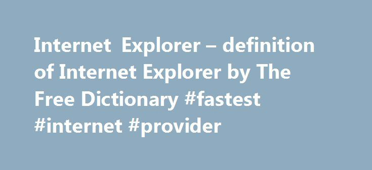 Internet Explorer – definition of Internet Explorer by The Free Dictionary #fastest #internet #provider http://internet.remmont.com/internet-explorer-definition-of-internet-explorer-by-the-free-dictionary-fastest-internet-provider/  Internet Explorer To ensure that their users' desktops are always up-to-date with the latest software, administrators can use Internet Explorer 4. They can be accessed inside the Analyzing Browser as well as in convenient toolbars that Site Inspector adds to…