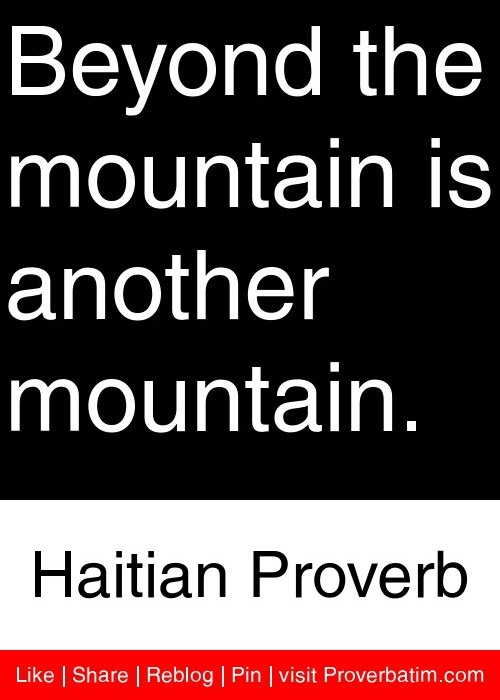 Beyond the mountain is another mountain. - Haitian Proverb #proverbs #quotes