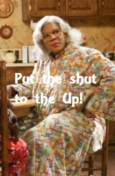 "Madea! ""Put the shut to the up""  lol I tell him this all the time.. It works too"